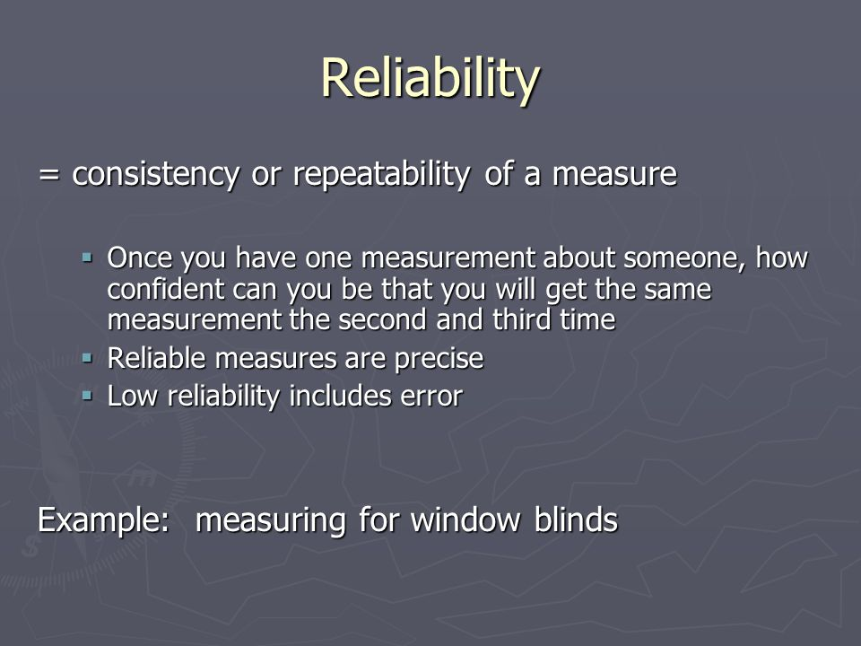 Reliability = consistency or repeatability of a measure  Once you have one measurement about someone, how confident can you be that you will get the same measurement the second and third time  Reliable measures are precise  Low reliability includes error Example: measuring for window blinds