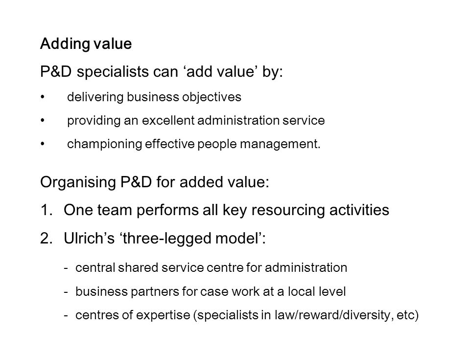 Adding value P&D specialists can 'add value' by: delivering business objectives providing an excellent administration service championing effective people management.