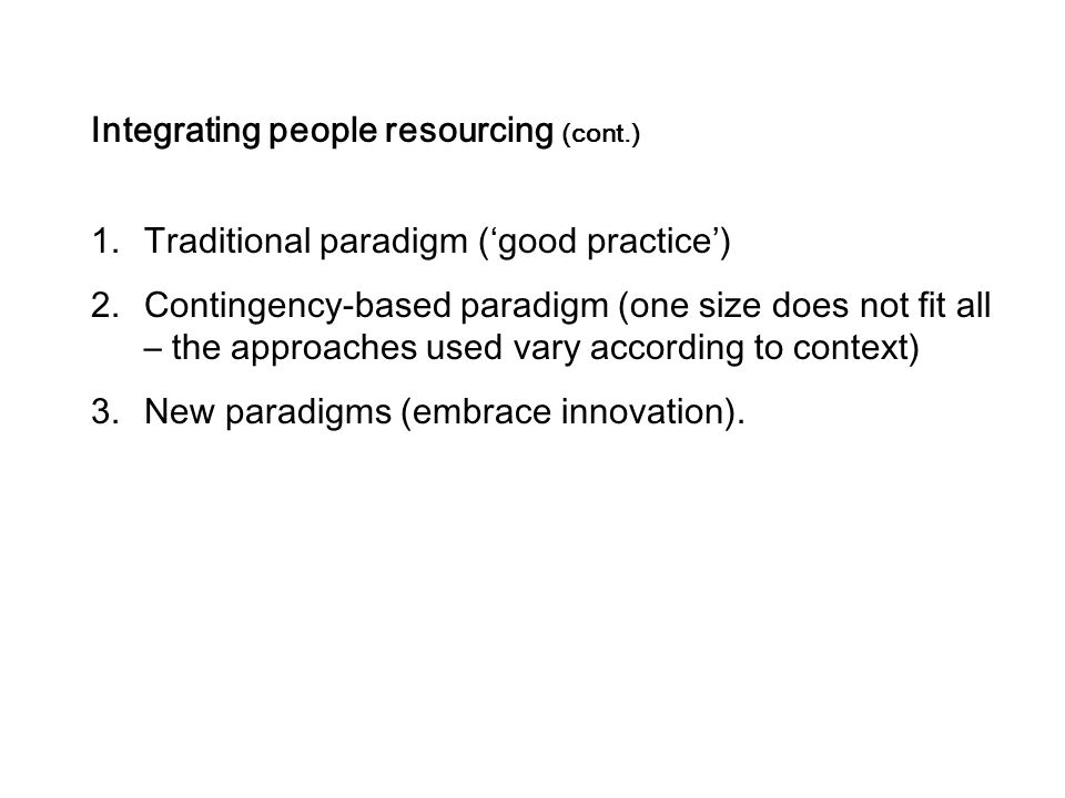 Integrating people resourcing (cont.) 1.Traditional paradigm ('good practice') 2.Contingency-based paradigm (one size does not fit all – the approaches used vary according to context) 3.New paradigms (embrace innovation).