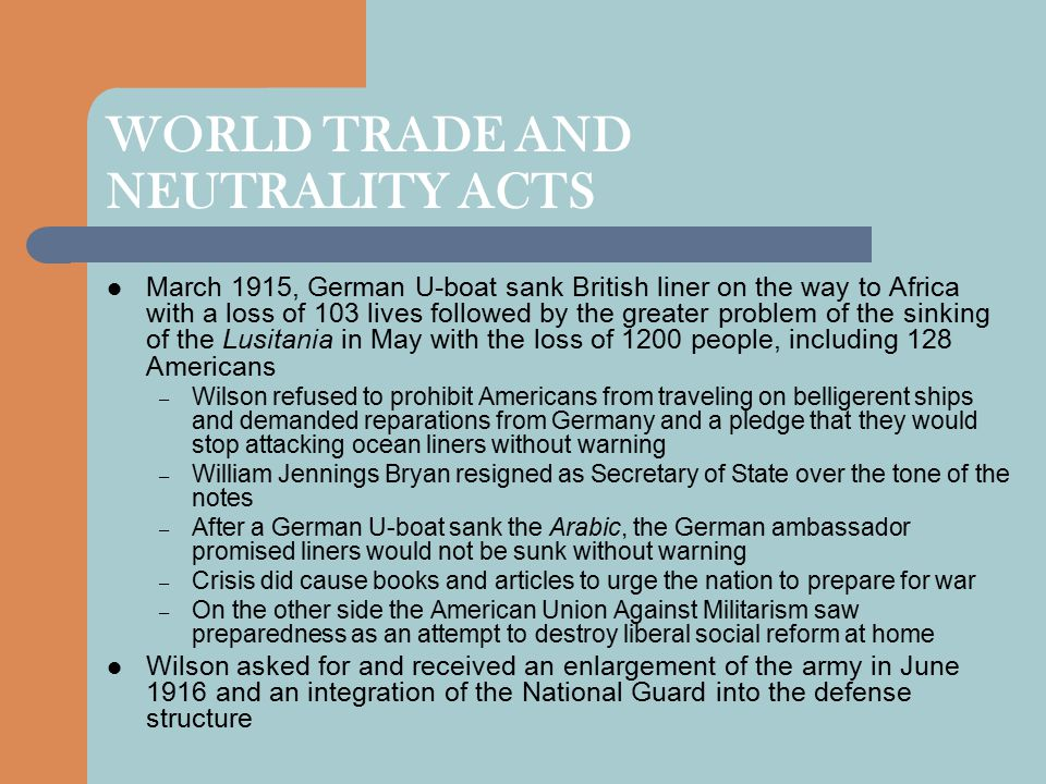 WORLD TRADE AND NEUTRALITY ACTS March 1915, German U-boat sank British liner on the way to Africa with a loss of 103 lives followed by the greater problem of the sinking of the Lusitania in May with the loss of 1200 people, including 128 Americans – Wilson refused to prohibit Americans from traveling on belligerent ships and demanded reparations from Germany and a pledge that they would stop attacking ocean liners without warning – William Jennings Bryan resigned as Secretary of State over the tone of the notes – After a German U-boat sank the Arabic, the German ambassador promised liners would not be sunk without warning – Crisis did cause books and articles to urge the nation to prepare for war – On the other side the American Union Against Militarism saw preparedness as an attempt to destroy liberal social reform at home Wilson asked for and received an enlargement of the army in June 1916 and an integration of the National Guard into the defense structure