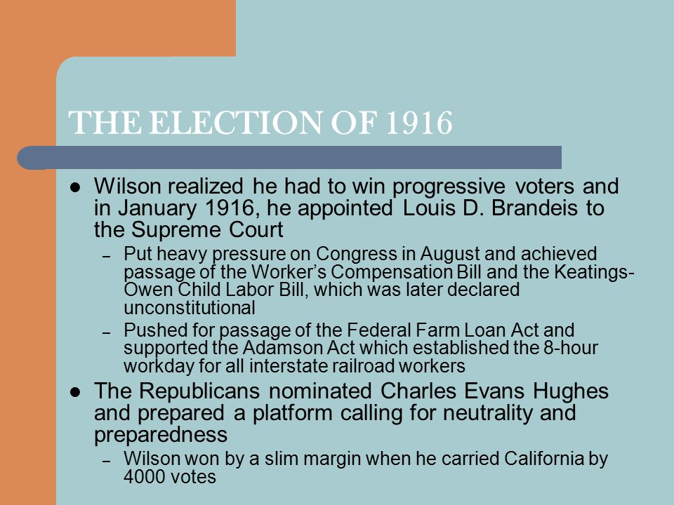 THE ELECTION OF 1916 Wilson realized he had to win progressive voters and in January 1916, he appointed Louis D.