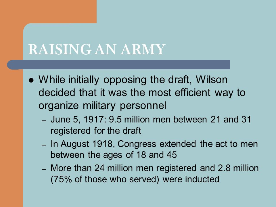 RAISING AN ARMY While initially opposing the draft, Wilson decided that it was the most efficient way to organize military personnel – June 5, 1917: 9.5 million men between 21 and 31 registered for the draft – In August 1918, Congress extended the act to men between the ages of 18 and 45 – More than 24 million men registered and 2.8 million (75% of those who served) were inducted