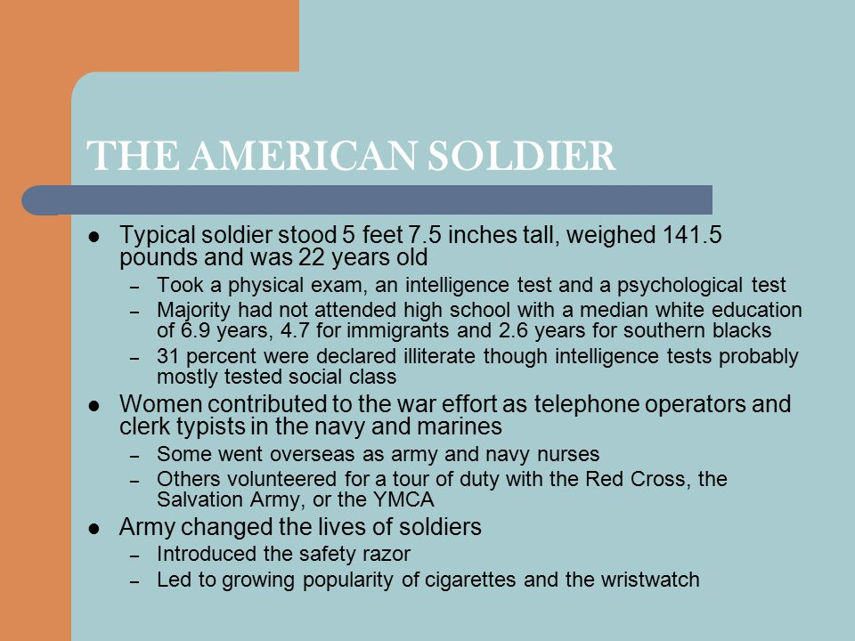 THE AMERICAN SOLDIER Typical soldier stood 5 feet 7.5 inches tall, weighed 141.5 pounds and was 22 years old – Took a physical exam, an intelligence test and a psychological test – Majority had not attended high school with a median white education of 6.9 years, 4.7 for immigrants and 2.6 years for southern blacks – 31 percent were declared illiterate though intelligence tests probably mostly tested social class Women contributed to the war effort as telephone operators and clerk typists in the navy and marines – Some went overseas as army and navy nurses – Others volunteered for a tour of duty with the Red Cross, the Salvation Army, or the YMCA Army changed the lives of soldiers – Introduced the safety razor – Led to growing popularity of cigarettes and the wristwatch