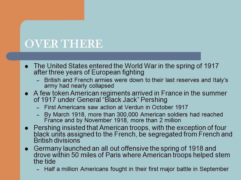 OVER THERE The United States entered the World War in the spring of 1917 after three years of European fighting – British and French armies were down to their last reserves and Italy's army had nearly collapsed A few token American regiments arrived in France in the summer of 1917 under General Black Jack Pershing – First Americans saw action at Verdun in October 1917 – By March 1918, more than 300,000 American soldiers had reached France and by November 1918, more than 2 million Pershing insisted that American troops, with the exception of four black units assigned to the French, be segregated from French and British divisions Germany launched an all out offensive the spring of 1918 and drove within 50 miles of Paris where American troops helped stem the tide – Half a million Americans fought in their first major battle in September