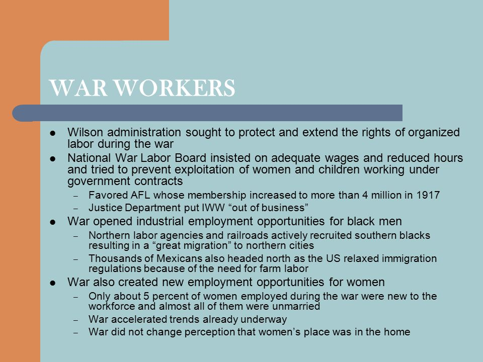 WAR WORKERS Wilson administration sought to protect and extend the rights of organized labor during the war National War Labor Board insisted on adequate wages and reduced hours and tried to prevent exploitation of women and children working under government contracts – Favored AFL whose membership increased to more than 4 million in 1917 – Justice Department put IWW out of business War opened industrial employment opportunities for black men – Northern labor agencies and railroads actively recruited southern blacks resulting in a great migration to northern cities – Thousands of Mexicans also headed north as the US relaxed immigration regulations because of the need for farm labor War also created new employment opportunities for women – Only about 5 percent of women employed during the war were new to the workforce and almost all of them were unmarried – War accelerated trends already underway – War did not change perception that women's place was in the home