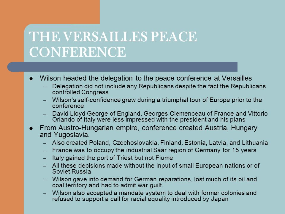 THE VERSAILLES PEACE CONFERENCE Wilson headed the delegation to the peace conference at Versailles – Delegation did not include any Republicans despite the fact the Republicans controlled Congress – Wilson's self-confidence grew during a triumphal tour of Europe prior to the conference – David Lloyd George of England, Georges Clemenceau of France and Vittorio Orlando of Italy were less impressed with the president and his plans From Austro-Hungarian empire, conference created Austria, Hungary and Yugoslavia.