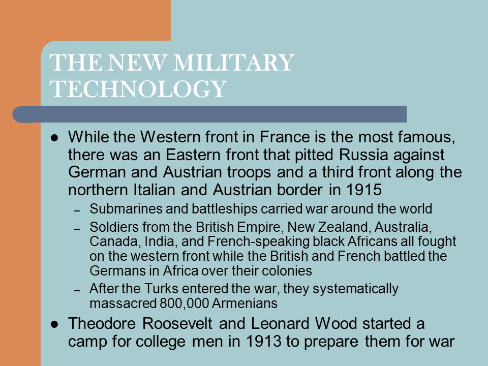 THE NEW MILITARY TECHNOLOGY While the Western front in France is the most famous, there was an Eastern front that pitted Russia against German and Austrian troops and a third front along the northern Italian and Austrian border in 1915 – Submarines and battleships carried war around the world – Soldiers from the British Empire, New Zealand, Australia, Canada, India, and French-speaking black Africans all fought on the western front while the British and French battled the Germans in Africa over their colonies – After the Turks entered the war, they systematically massacred 800,000 Armenians Theodore Roosevelt and Leonard Wood started a camp for college men in 1913 to prepare them for war