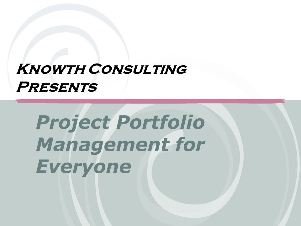 The Benefits of Scalable Project Portfolio Management  A technique for allowing companies to align their process to their culture without sacrificing their PPM efforts  A method for imputing strategy and gaining consensus  An approach that allows all levels of management to participate in managing their portfolio of projects  A value based approach to portfolio decisions