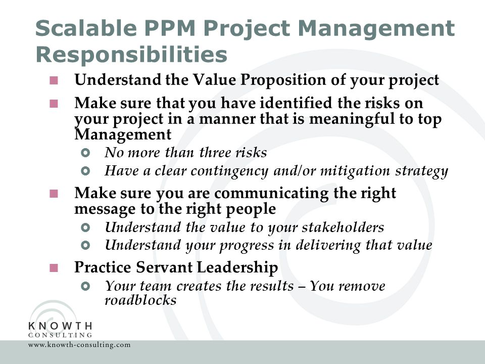 Scalable PPM Project Management Responsibilities  Understand the Value Proposition of your project  Make sure that you have identified the risks on your project in a manner that is meaningful to top Management  No more than three risks  Have a clear contingency and/or mitigation strategy  Make sure you are communicating the right message to the right people  Understand the value to your stakeholders  Understand your progress in delivering that value  Practice Servant Leadership  Your team creates the results – You remove roadblocks
