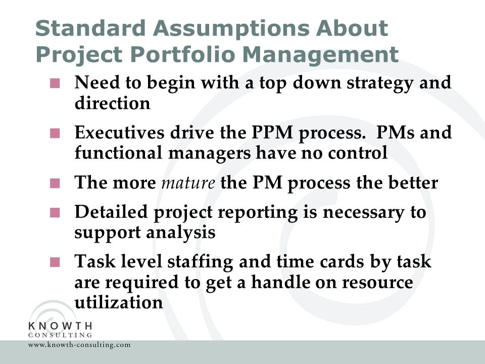 Resources for more information about Scalable Project Portfolio Management  Ask us for a copy of this presentation  Go to http://finance.groups.yahoo.com/group/scalableppm/ http://finance.groups.yahoo.com/group/scalableppm/ and join a discussion on portfolio management  Go to the knowledge Center at www.knowth–consulting.com for more papers and book reviews on project portfolio management www.knowth–consulting.com