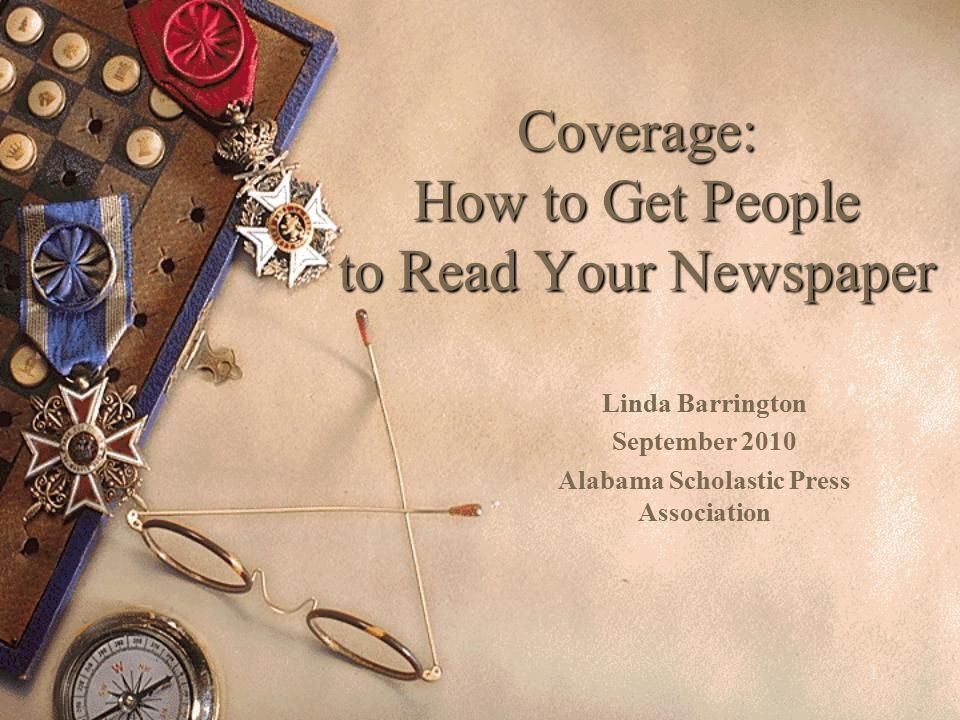 1 Coverage: How to Get People to Read Your Newspaper Linda Barrington September 2010 Alabama Scholastic Press Association
