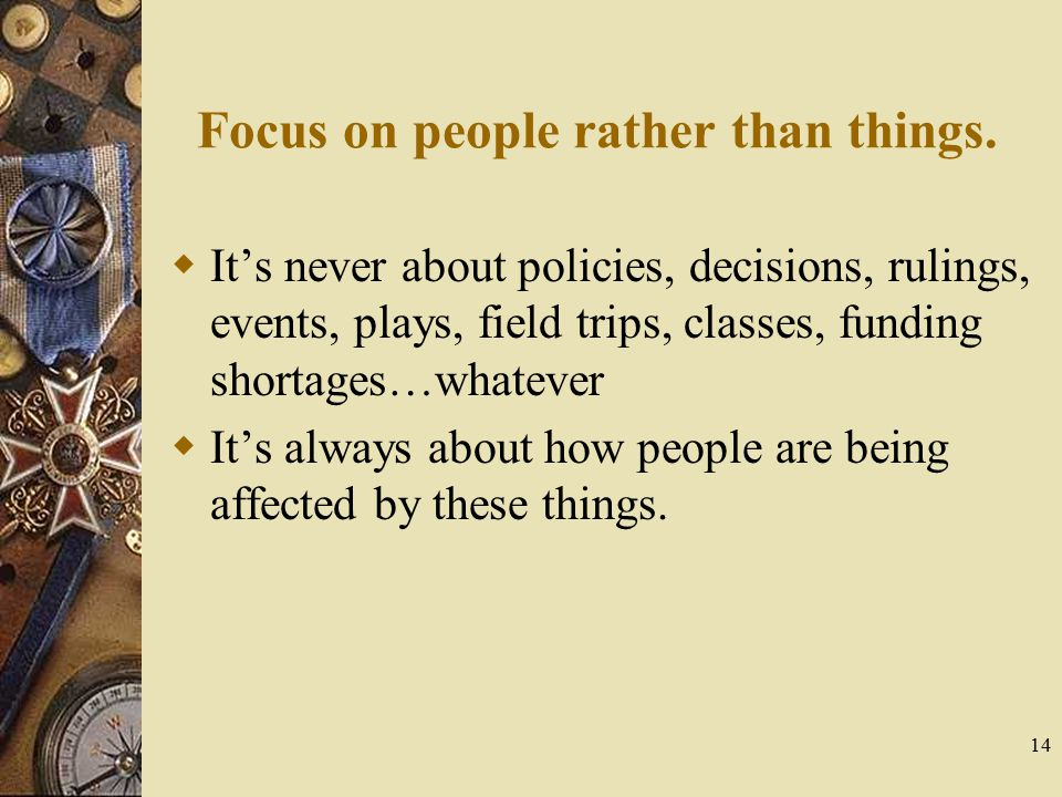 14 Focus on people rather than things.  It's never about policies, decisions, rulings, events, plays, field trips, classes, funding shortages…whateve