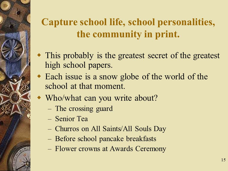 15 Capture school life, school personalities, the community in print.  This probably is the greatest secret of the greatest high school papers.  Eac