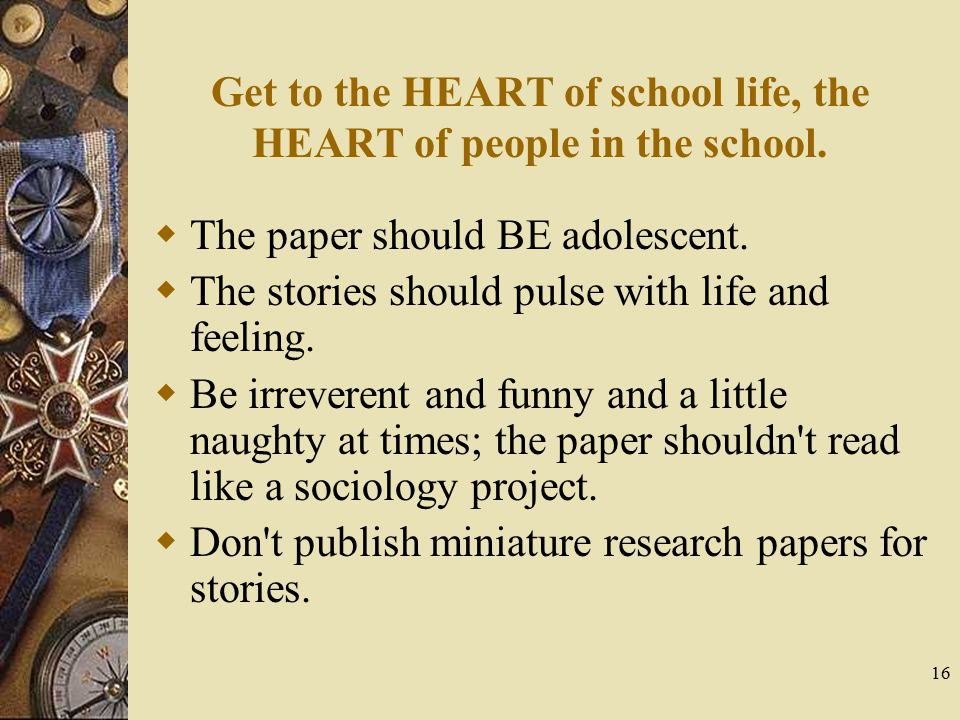 16 Get to the HEART of school life, the HEART of people in the school.  The paper should BE adolescent.  The stories should pulse with life and feel