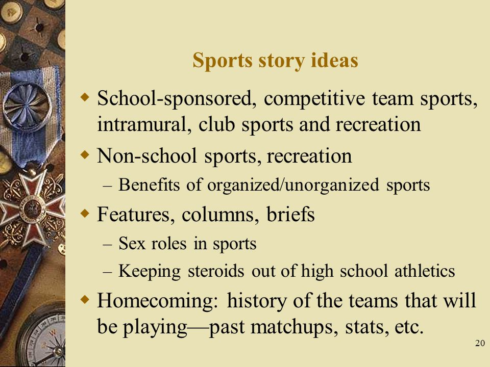 20 Sports story ideas  School-sponsored, competitive team sports, intramural, club sports and recreation  Non-school sports, recreation – Benefits o