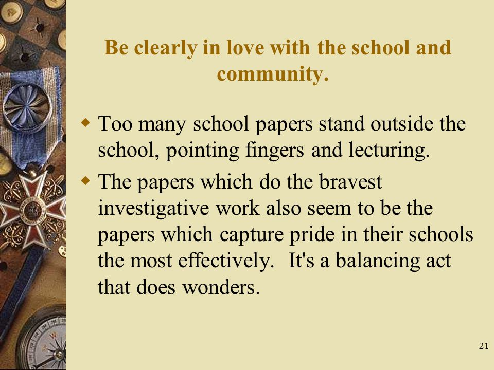 21 Be clearly in love with the school and community.  Too many school papers stand outside the school, pointing fingers and lecturing.  The papers w