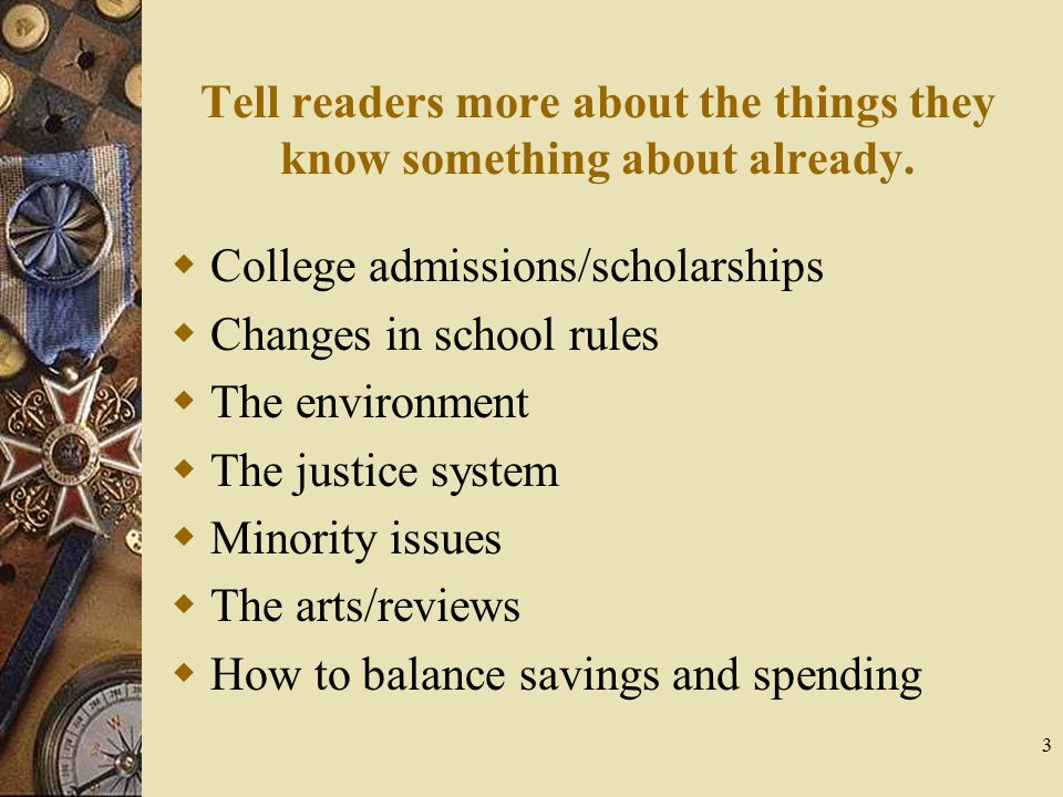 3 Tell readers more about the things they know something about already.  College admissions/scholarships  Changes in school rules  The environment