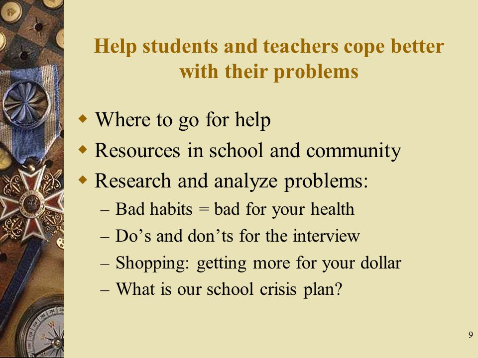 9 Help students and teachers cope better with their problems  Where to go for help  Resources in school and community  Research and analyze problem