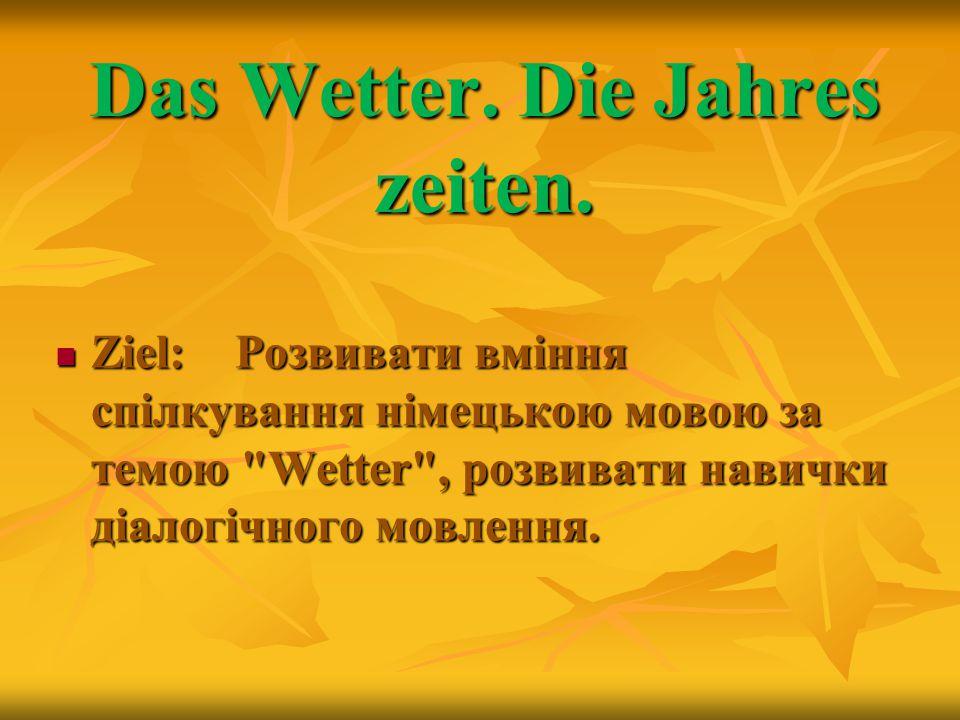 Das Wetter. Die Jahres zeiten. Ziel: Розвивати вміння спілкування німецькою мовою за темою