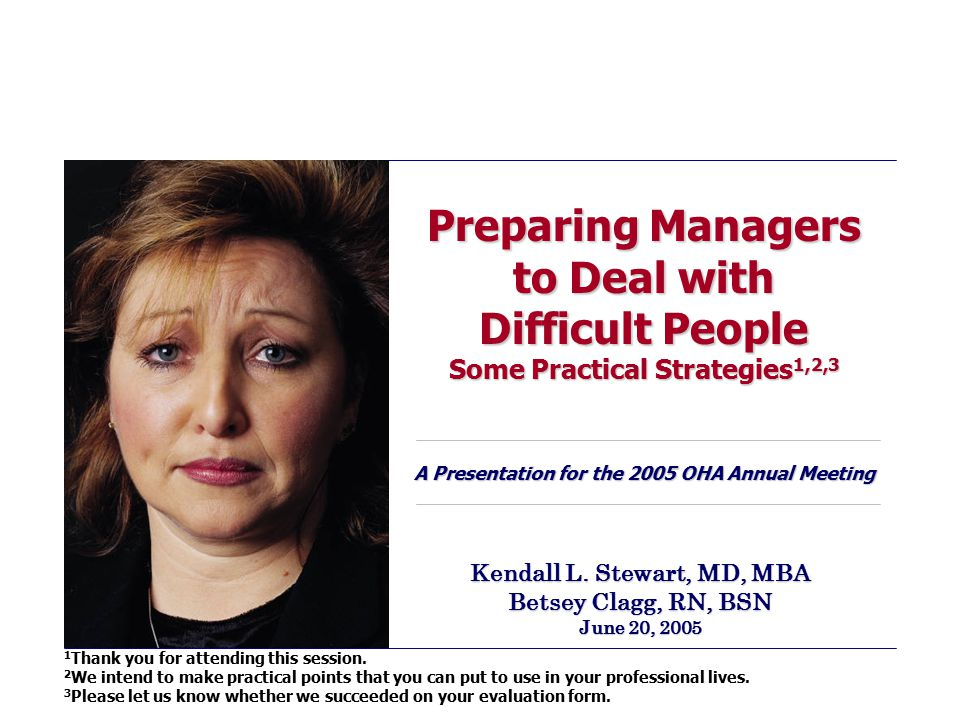 Preparing Managers to Deal with Difficult People Some Practical Strategies 1,2,3 A Presentation for the 2005 OHA Annual Meeting Kendall L. Stewart, MD