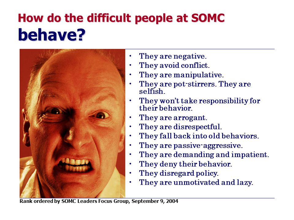 How do the difficult people at SOMC behave? They are negative. They avoid conflict. They are manipulative. They are pot-stirrers. They are selfish. Th