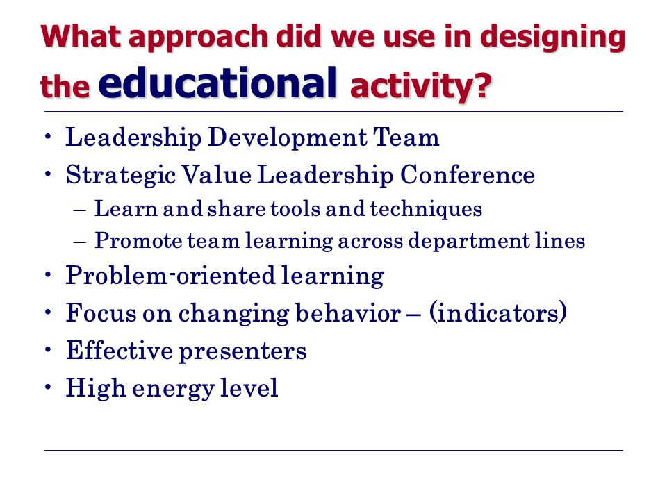 What approach did we use in designing the educational activity? Leadership Development Team Strategic Value Leadership Conference –Learn and share too