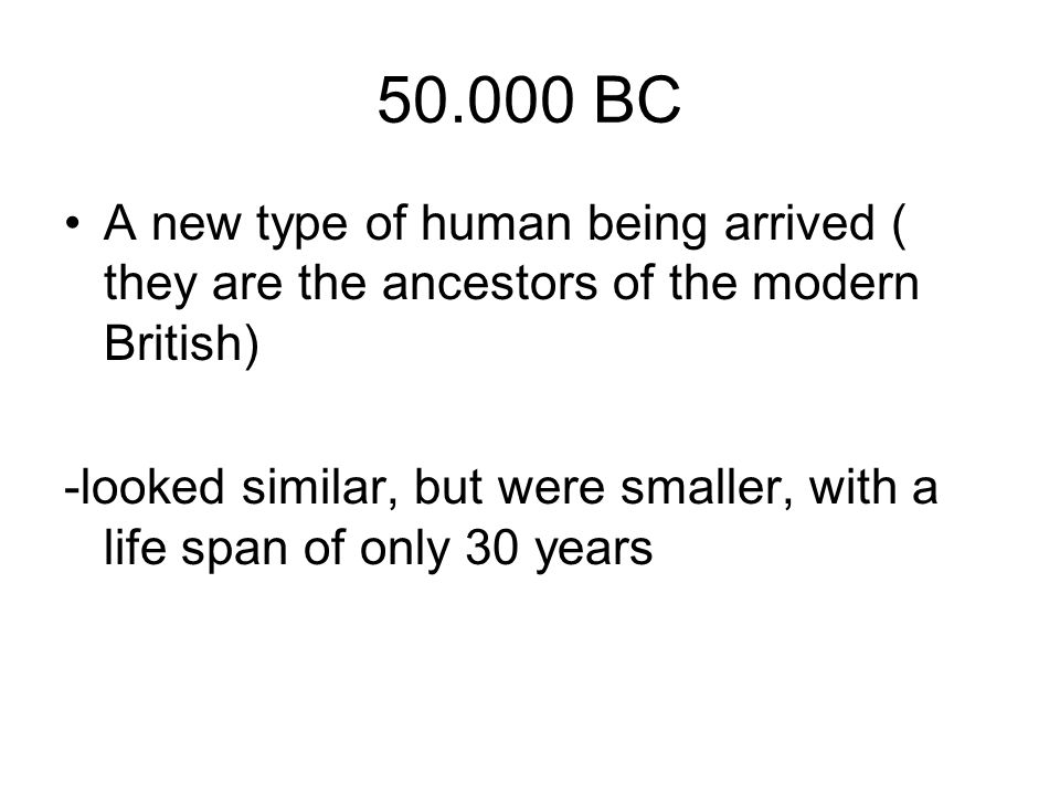 50.000 BC A new type of human being arrived ( they are the ancestors of the modern British) -looked similar, but were smaller, with a life span of onl