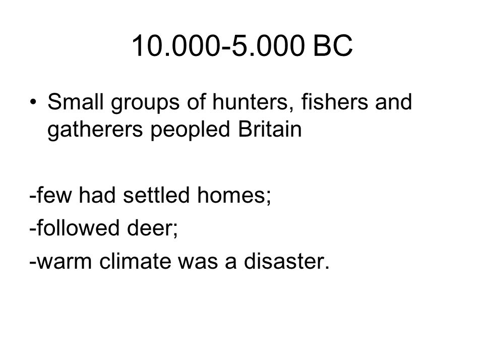 10.000-5.000 BC Small groups of hunters, fishers and gatherers peopled Britain -few had settled homes; -followed deer; -warm climate was a disaster.