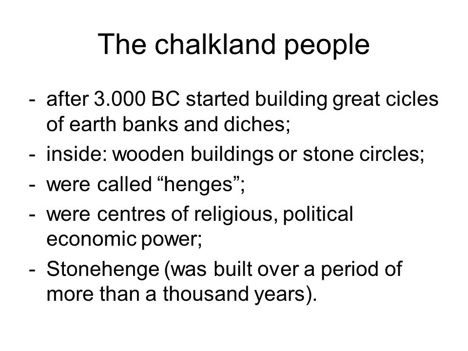 The chalkland people -after 3.000 BC started building great cicles of earth banks and diches; -inside: wooden buildings or stone circles; -were called
