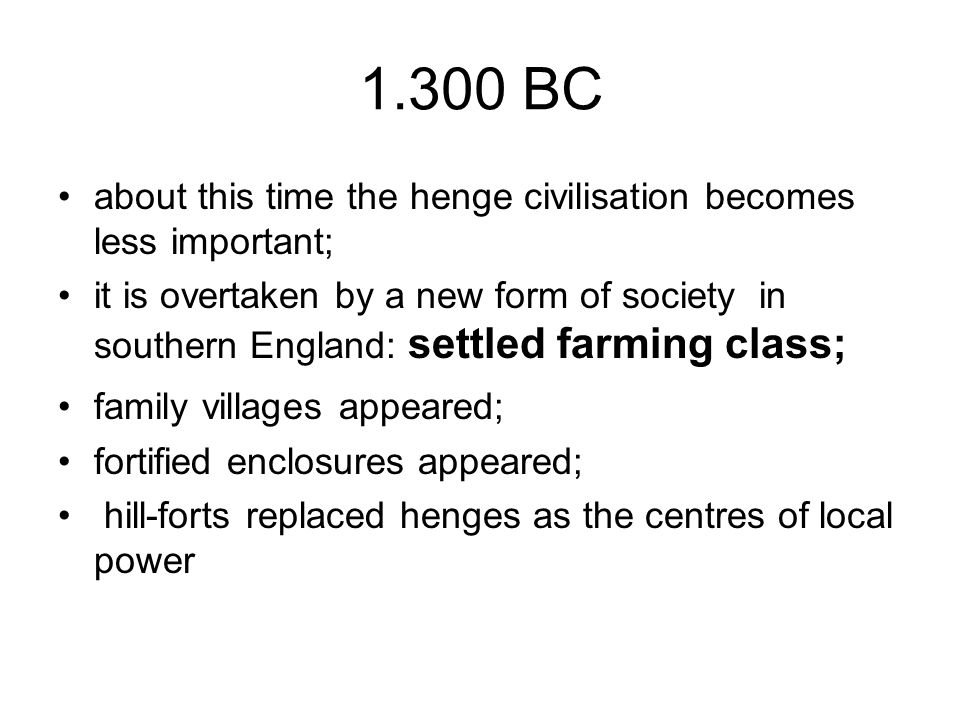 1.300 BC about this time the henge civilisation becomes less important; it is overtaken by a new form of society in southern England: settled farming