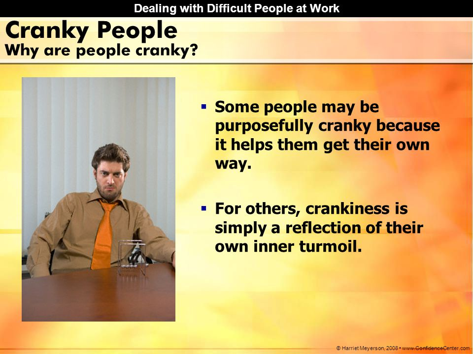 Dealing with Difficult People at Work © Harriet Meyerson, 2008 www.ConfidenceCenter.com How to Deal with Cranky People  Try to determine the real message the person is telling you.