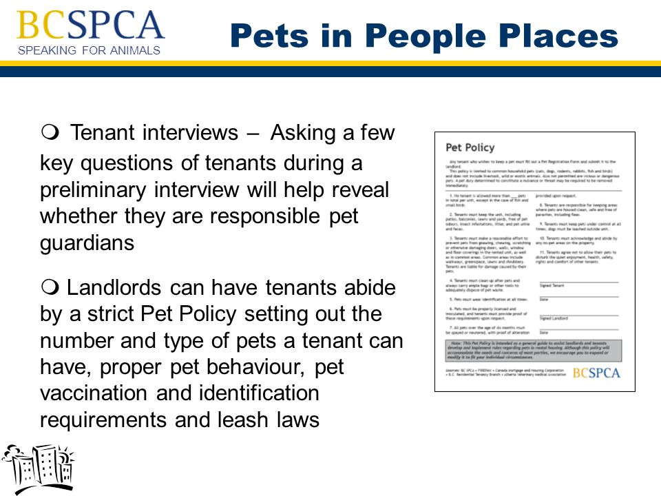 SPEAKING FOR ANIMALS  Tenant interviews – Asking a few key questions of tenants during a preliminary interview will help reveal whether they are responsible pet guardians  Landlords can have tenants abide by a strict Pet Policy setting out the number and type of pets a tenant can have, proper pet behaviour, pet vaccination and identification requirements and leash laws Pets in People Places