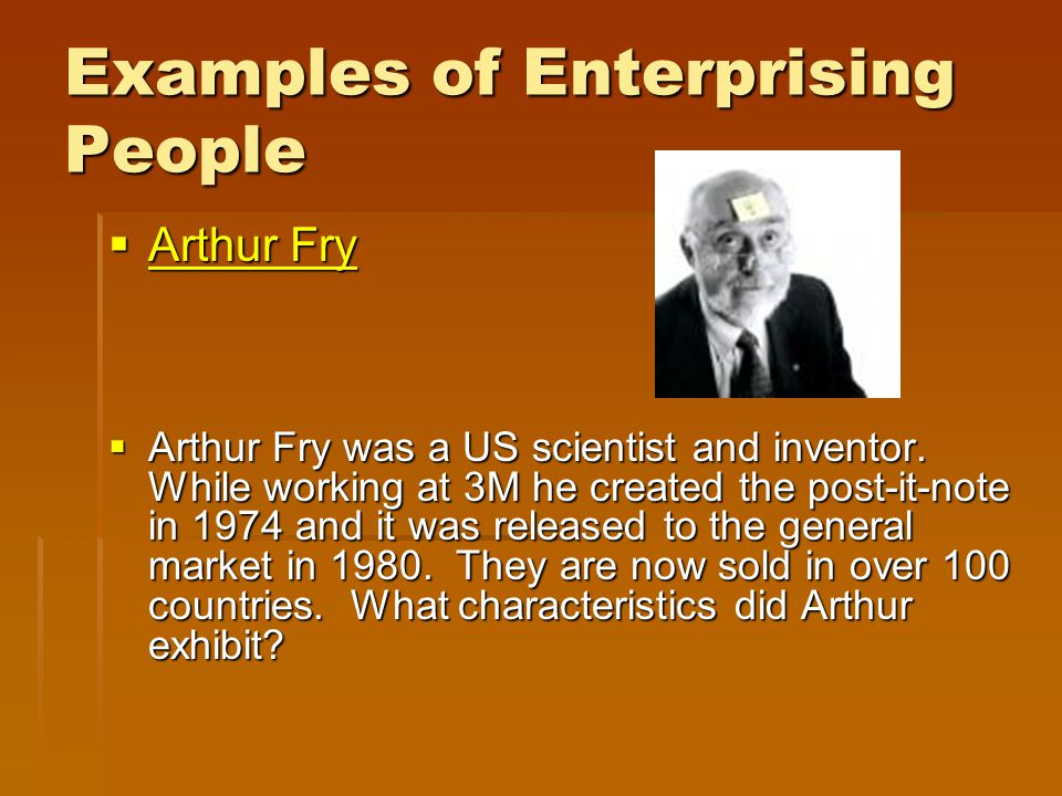 Examples of Enterprising People  Arthur Fry Arthur Fry Arthur Fry  Arthur Fry was a US scientist and inventor. While working at 3M he created the po