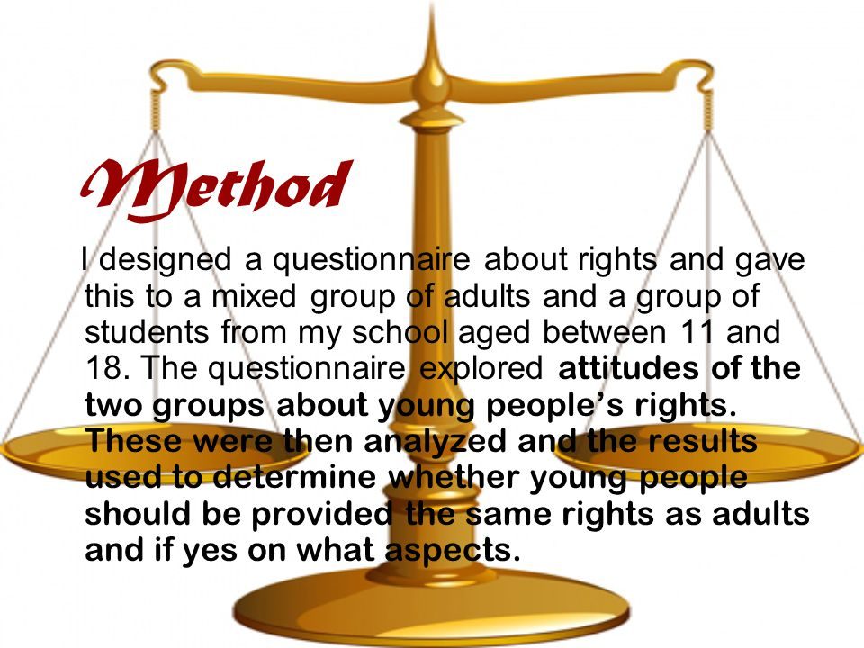 Method I designed a questionnaire about rights and gave this to a mixed group of adults and a group of students from my school aged between 11 and 18.