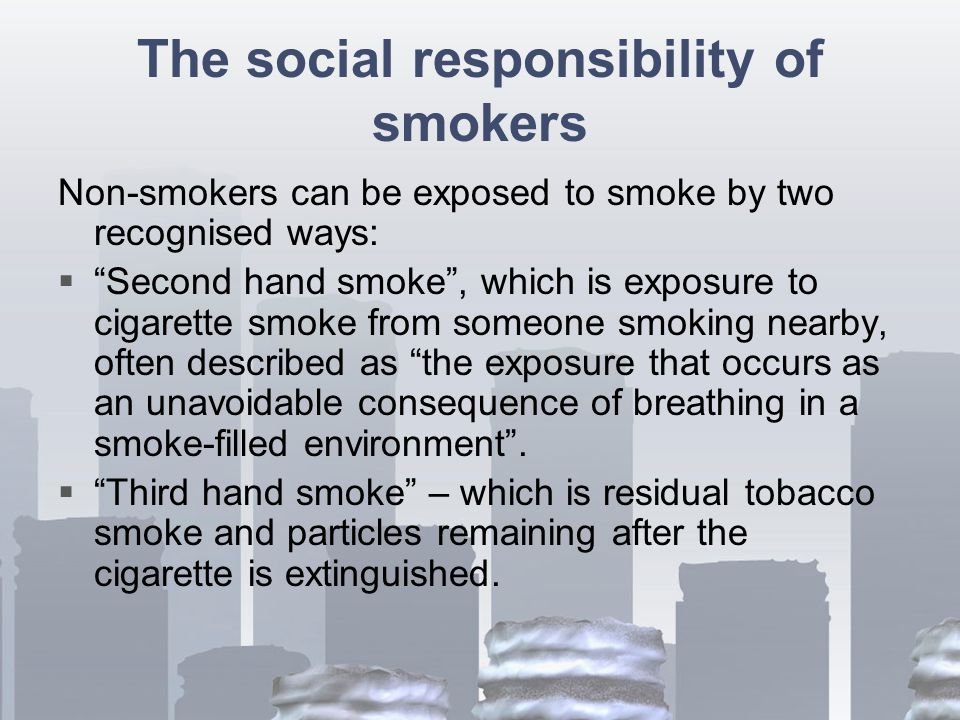 The social responsibility of smokers Non-smokers can be exposed to smoke by two recognised ways:  Second hand smoke , which is exposure to cigarette smoke from someone smoking nearby, often described as the exposure that occurs as an unavoidable consequence of breathing in a smoke-filled environment .