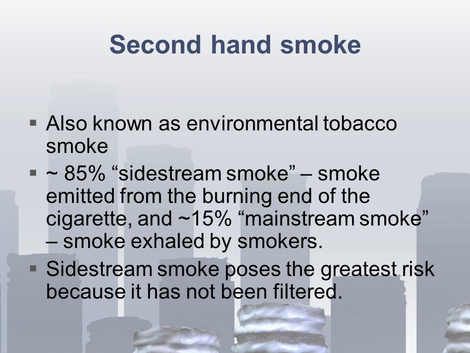 Second hand smoke  Also known as environmental tobacco smoke  ~ 85% sidestream smoke – smoke emitted from the burning end of the cigarette, and ~15% mainstream smoke – smoke exhaled by smokers.