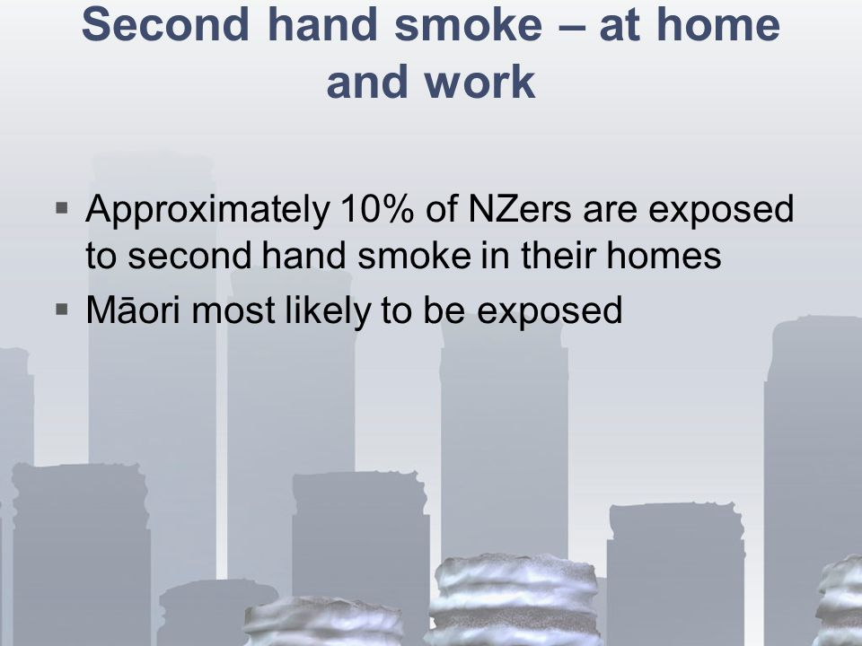 Second hand smoke – at home and work  Approximately 10% of NZers are exposed to second hand smoke in their homes  Māori most likely to be exposed
