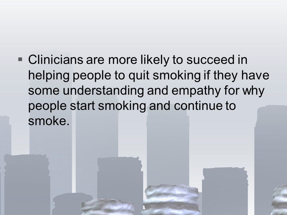  Clinicians are more likely to succeed in helping people to quit smoking if they have some understanding and empathy for why people start smoking and continue to smoke.