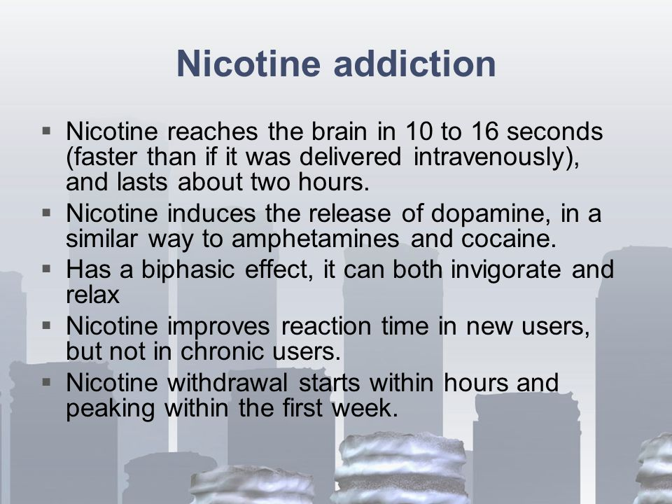 Nicotine addiction  Nicotine reaches the brain in 10 to 16 seconds (faster than if it was delivered intravenously), and lasts about two hours.