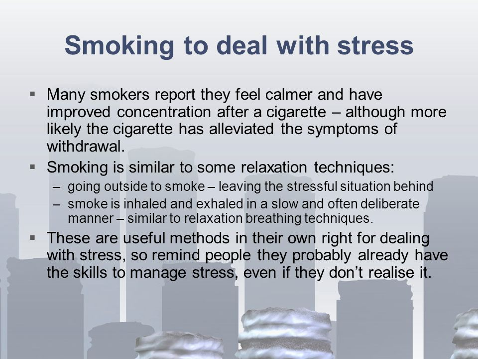 Smoking to deal with stress  Many smokers report they feel calmer and have improved concentration after a cigarette – although more likely the cigarette has alleviated the symptoms of withdrawal.