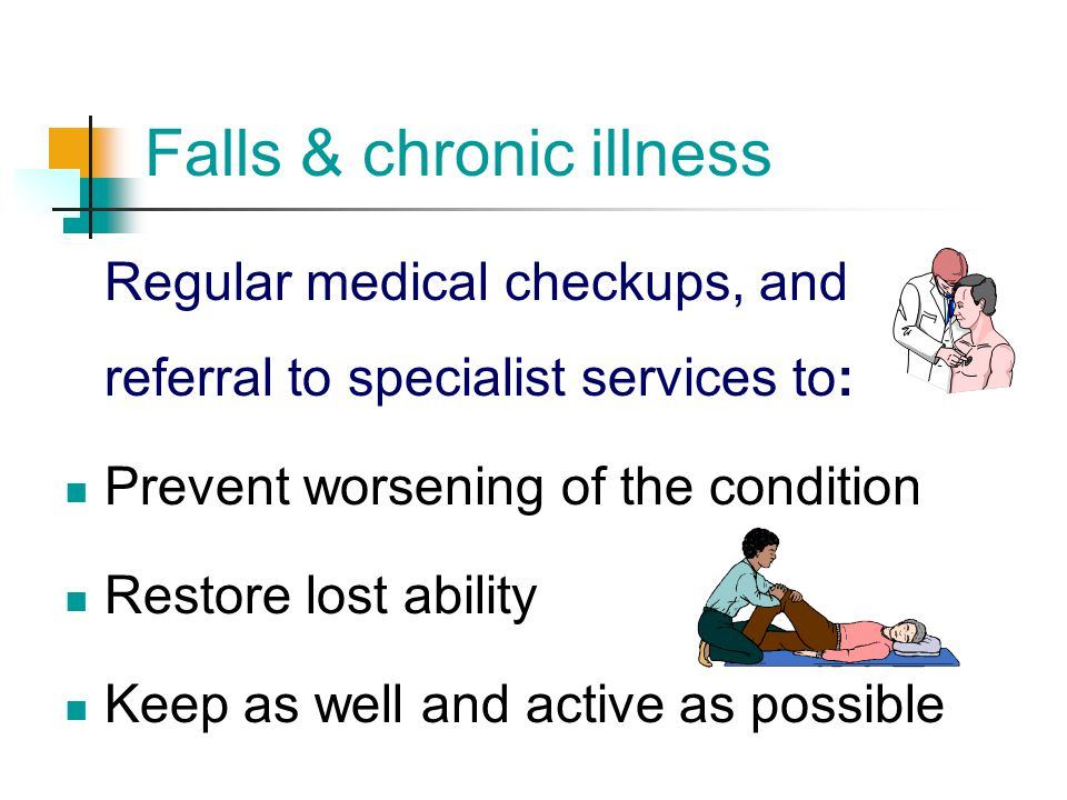 Falls & chronic illness Regular medical checkups, and referral to specialist services to: Prevent worsening of the condition Restore lost ability Keep