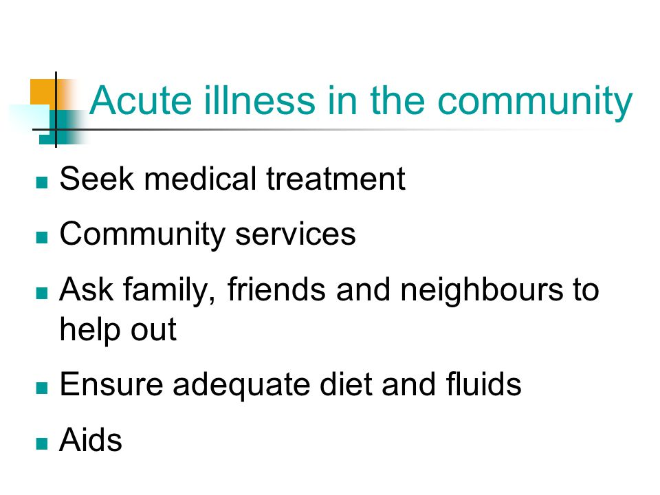 Acute illness in the community Seek medical treatment Community services Ask family, friends and neighbours to help out Ensure adequate diet and fluid