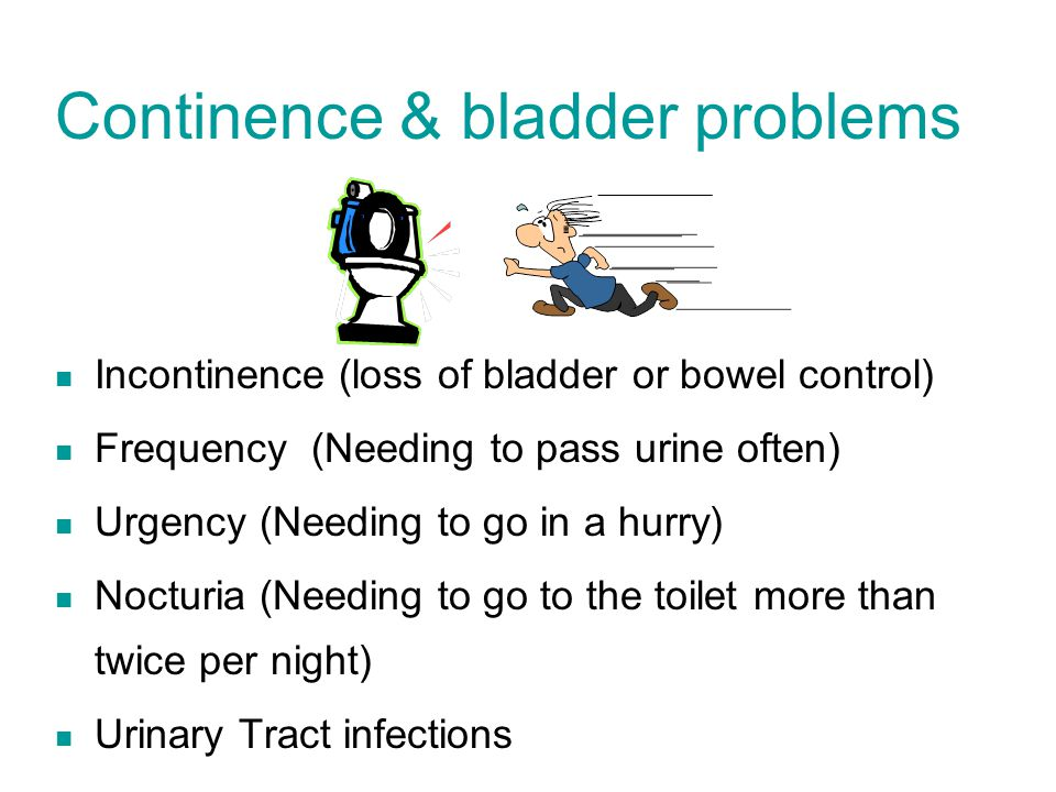Continence & bladder problems Incontinence (loss of bladder or bowel control) Frequency (Needing to pass urine often) Urgency (Needing to go in a hurr