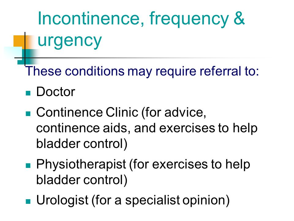 Incontinence, frequency & urgency These conditions may require referral to: Doctor Continence Clinic (for advice, continence aids, and exercises to he