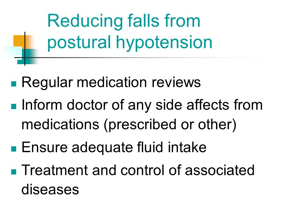 Reducing falls from postural hypotension Regular medication reviews Inform doctor of any side affects from medications (prescribed or other) Ensure ad
