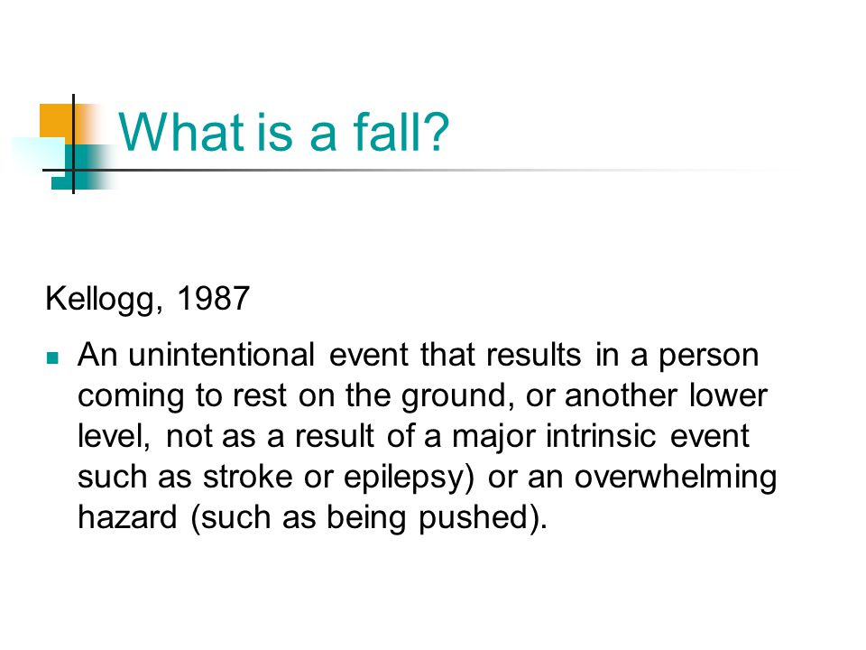 What is a fall? Kellogg, 1987 An unintentional event that results in a person coming to rest on the ground, or another lower level, not as a result of