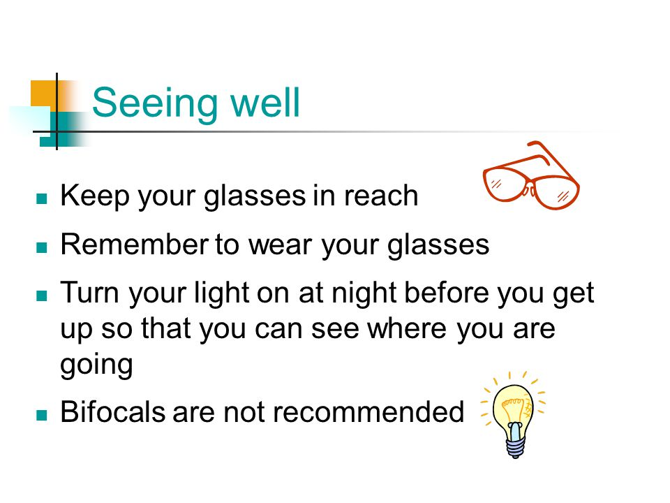 Seeing well Keep your glasses in reach Remember to wear your glasses Turn your light on at night before you get up so that you can see where you are g