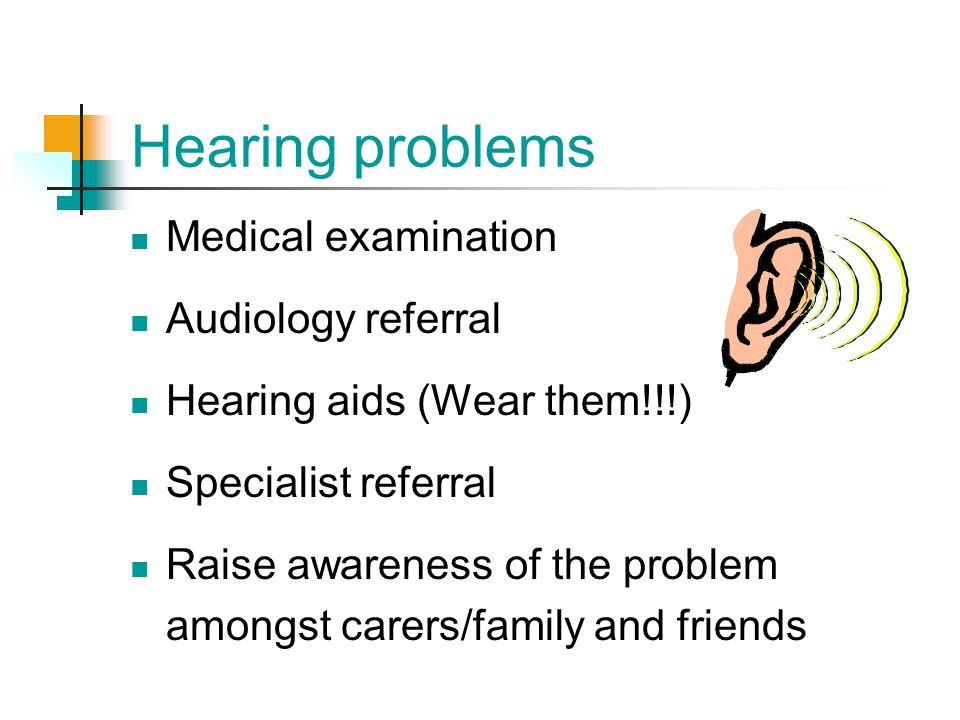 Hearing problems Medical examination Audiology referral Hearing aids (Wear them!!!) Specialist referral Raise awareness of the problem amongst carers/