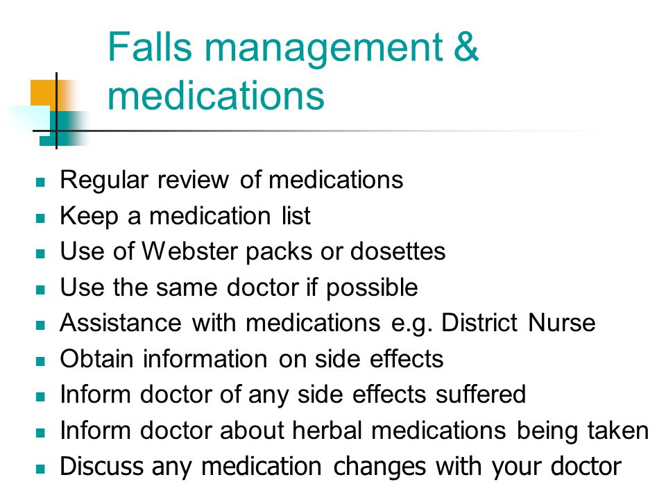 Falls management & medications Regular review of medications Keep a medication list Use of Webster packs or dosettes Use the same doctor if possible A