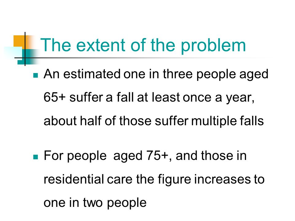 The extent of the problem An estimated one in three people aged 65+ suffer a fall at least once a year, about half of those suffer multiple falls For